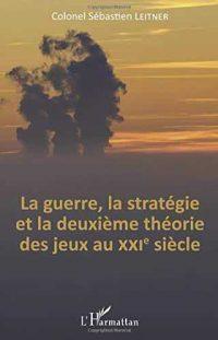 Sébastien Leitner, La Guerre, la stratégie et la deuxième théorie des jeux au xxiesiècle, L'Harmattan